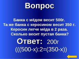Вопрос Ответ: 200г (((500-х):2=(350-х)) Банка с мёдом весит 500г. Та же банка