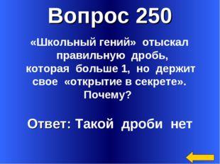 Вопрос 250 Ответ: Такой дроби нет «Школьный гений» отыскал правильную дробь,