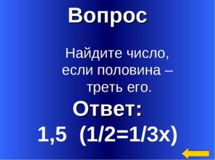 Вопрос Ответ: 1,5 (1/2=1/3х) Найдите число, если половина – треть его.