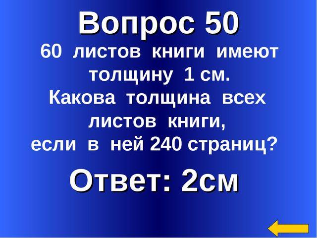 Вопрос 50 Ответ: 2см 60 листов книги имеют толщину 1 см. Какова толщина всех...