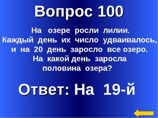 Вопрос 100 Ответ: На 19-й На озере росли лилии. Каждый день их число удваивал...