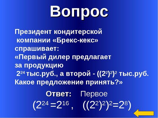 Вопрос Ответ: Первое (224 =216 , ((22)2)2=28) Президент кондитерской компании...