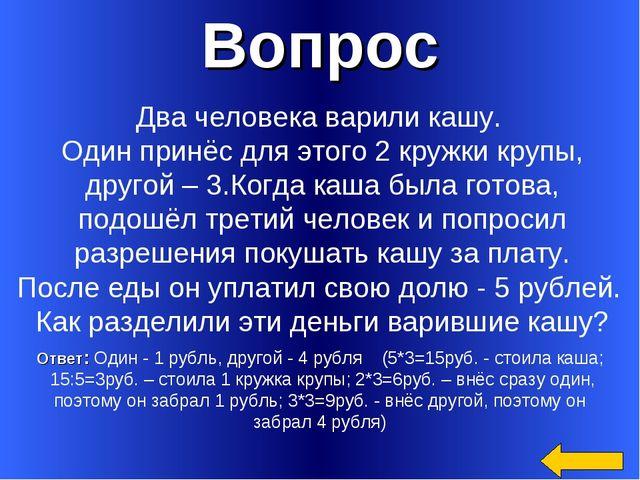 Вопрос Ответ: Один - 1 рубль, другой - 4 рубля (5*3=15руб. - стоила каша; 15:...