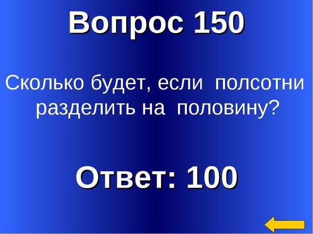 Вопрос 150 Ответ: 100 Сколько будет, если полсотни разделить на половину?