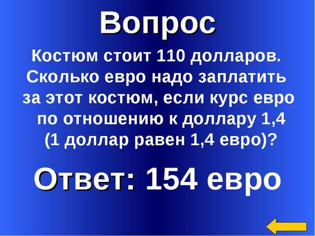 Вопрос Ответ: 154 евро Костюм стоит 110 долларов. Сколько евро надо заплатить...