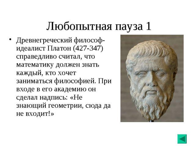 Любопытная пауза 1 Древнегреческий философ- идеалист Платон (427-347) справе...