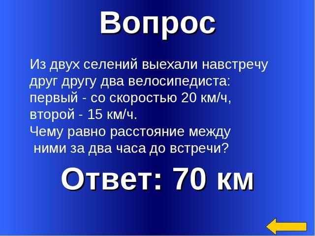 Вопрос Ответ: 70 км Из двух селений выехали навстречу друг другу два велосипе...