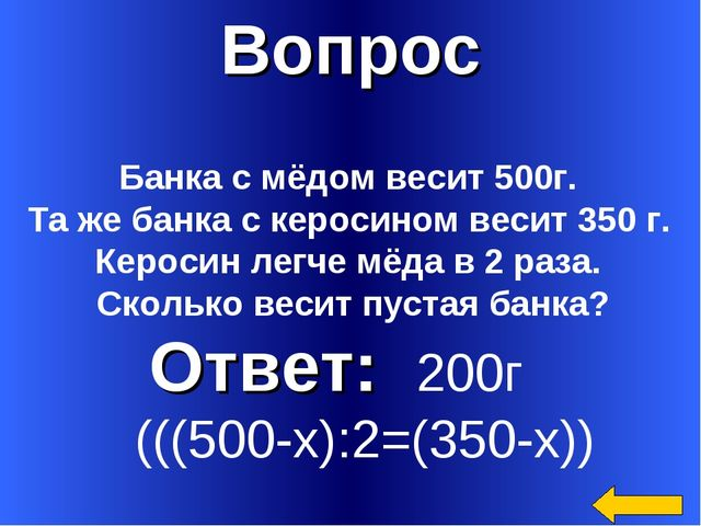 Вопрос Ответ: 200г (((500-х):2=(350-х)) Банка с мёдом весит 500г. Та же банка...