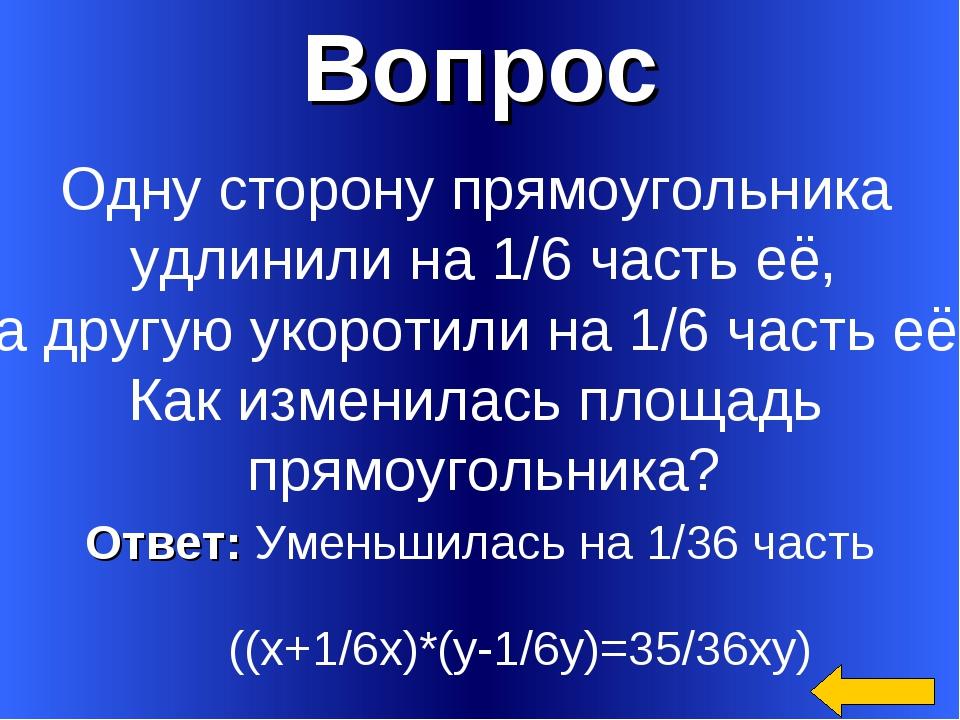 Вопрос Ответ: Уменьшилась на 1/36 часть ((х+1/6х)*(у-1/6у)=35/36ху) Одну стор...