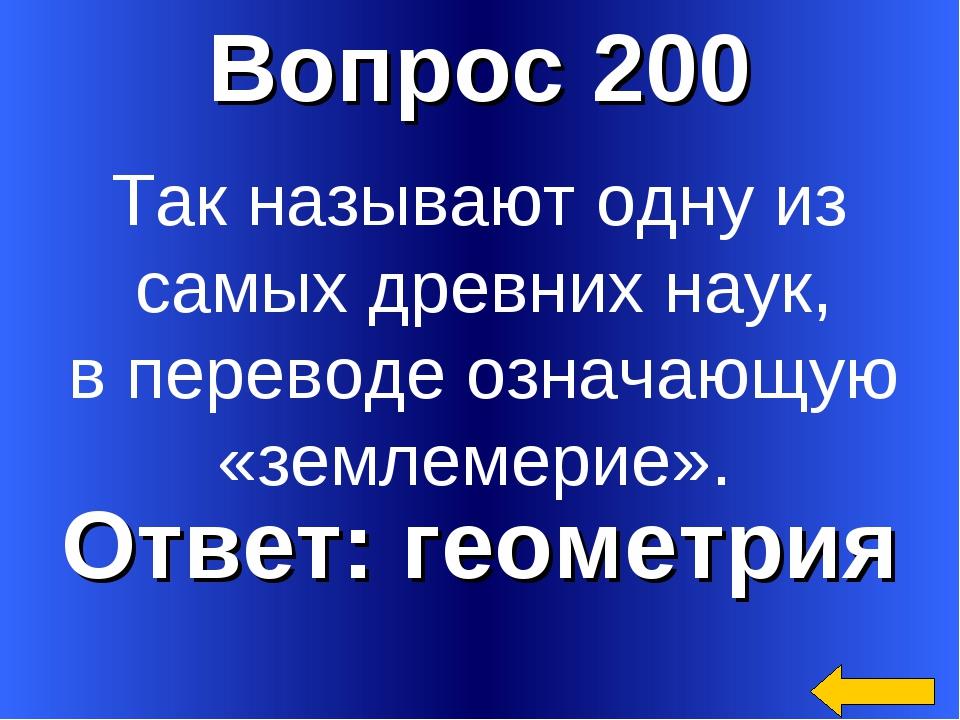 Вопрос 200 Ответ: геометрия Так называют одну из самых древних наук, в перево...