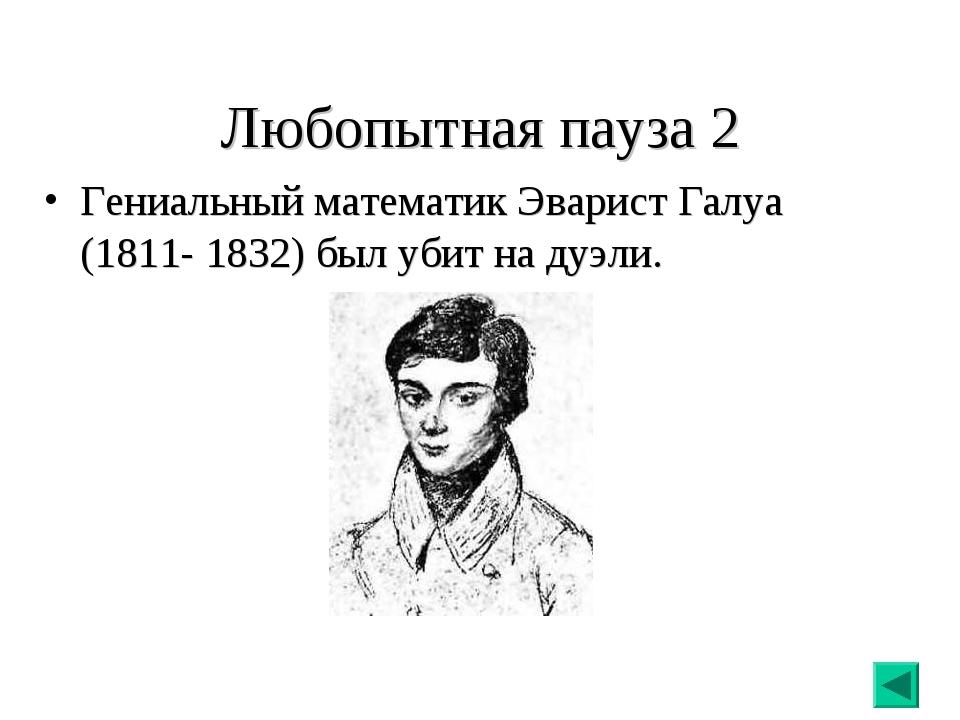 Любопытная пауза 2 Гениальный математик Эварист Галуа (1811- 1832) был убит н...