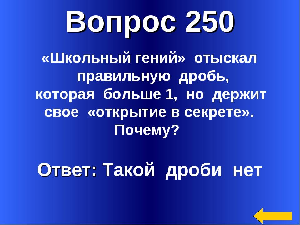 Вопрос 250 Ответ: Такой дроби нет «Школьный гений» отыскал правильную дробь,...