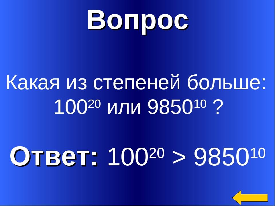Вопрос Ответ: 10020 > 985010 Какая из степеней больше: 10020 или 985010 ?