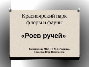 Красноярский парк флоры и фауны «Роев ручей» Воспитатель МБДОУ №4 «Росинка» Е