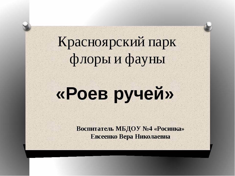Красноярский парк флоры и фауны «Роев ручей» Воспитатель МБДОУ №4 «Росинка» Е...
