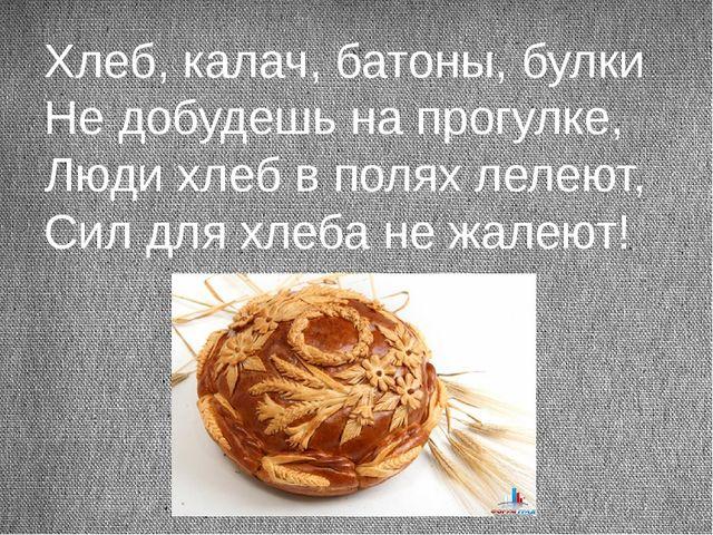 Хлеб, калач, батоны, булки Не добудешь на прогулке, Люди хлеб в полях лелеют,...
