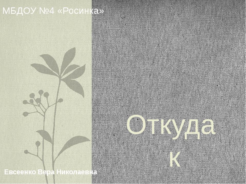 Откуда к нам хлеб пришел МБДОУ №4 «Росинка» Евсеенко Вера Николаевна