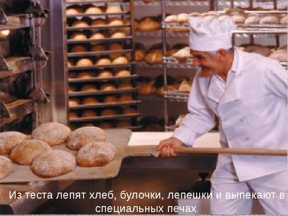 Из теста лепят хлеб, булочки, лепешки и выпекают в специальных печах.