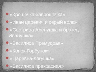 «Крошечка-хаврошечка» «Иван царевич и серый волк» «Сестрица Аленушка и брате