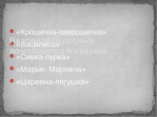 «Крошечка-хаврошечка» «Василиса» «Сивка-бурка» «Марья- Маревна» «Царевна-лягу
