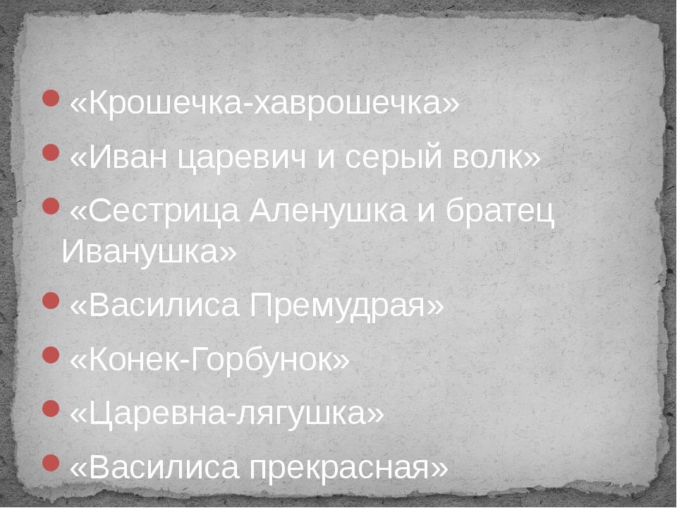«Крошечка-хаврошечка» «Иван царевич и серый волк» «Сестрица Аленушка и брате...