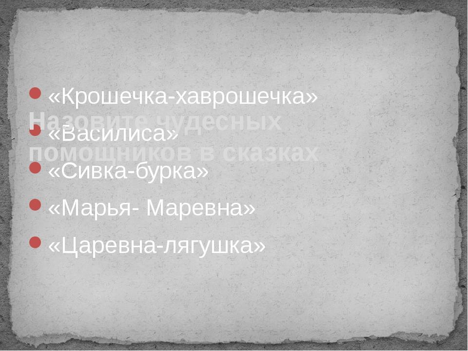 «Крошечка-хаврошечка» «Василиса» «Сивка-бурка» «Марья- Маревна» «Царевна-лягу...