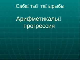 Сабақтың тақырыбы Арифметикалық прогрессия .
