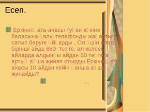 Есеп. Еркіннің ата-анасы туған күніне баласына ұялы телефонды жаңартып сатып