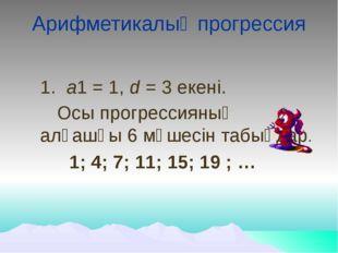 Арифметикалық прогрессия 1. а1 = 1, d = 3 екені. Осы прогрессияның алғашқы 6