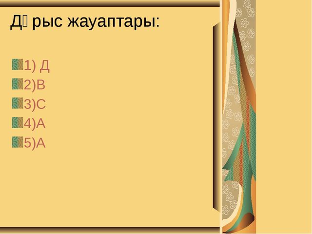 Дұрыс жауаптары: 1) Д 2)В 3)С 4)А 5)А