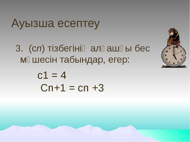 Ауызша есептеу 3. (сn) тізбегінің алғашқы бес мүшесін табындар, егер: с1 = 4...