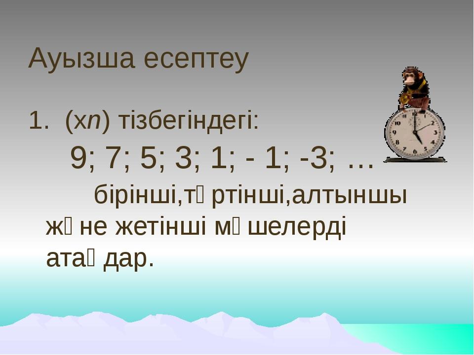 Ауызша есептеу 1. (хn) тізбегіндегі: 9; 7; 5; 3; 1; - 1; -3; … бірінші,тө...
