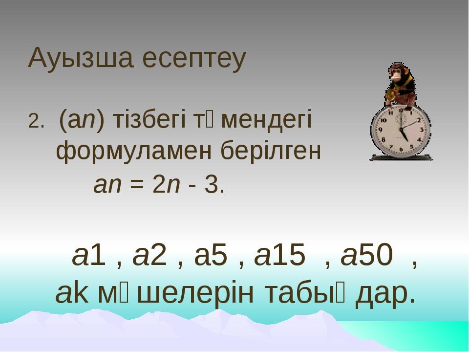 Ауызша есептеу 2. (аn) тізбегі төмендегі формуламен берілген аn = 2n - 3. a1...