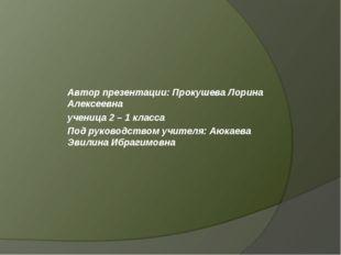 Автор презентации: Прокушева Лорина Алексеевна ученица 2 – 1 класса Под руков
