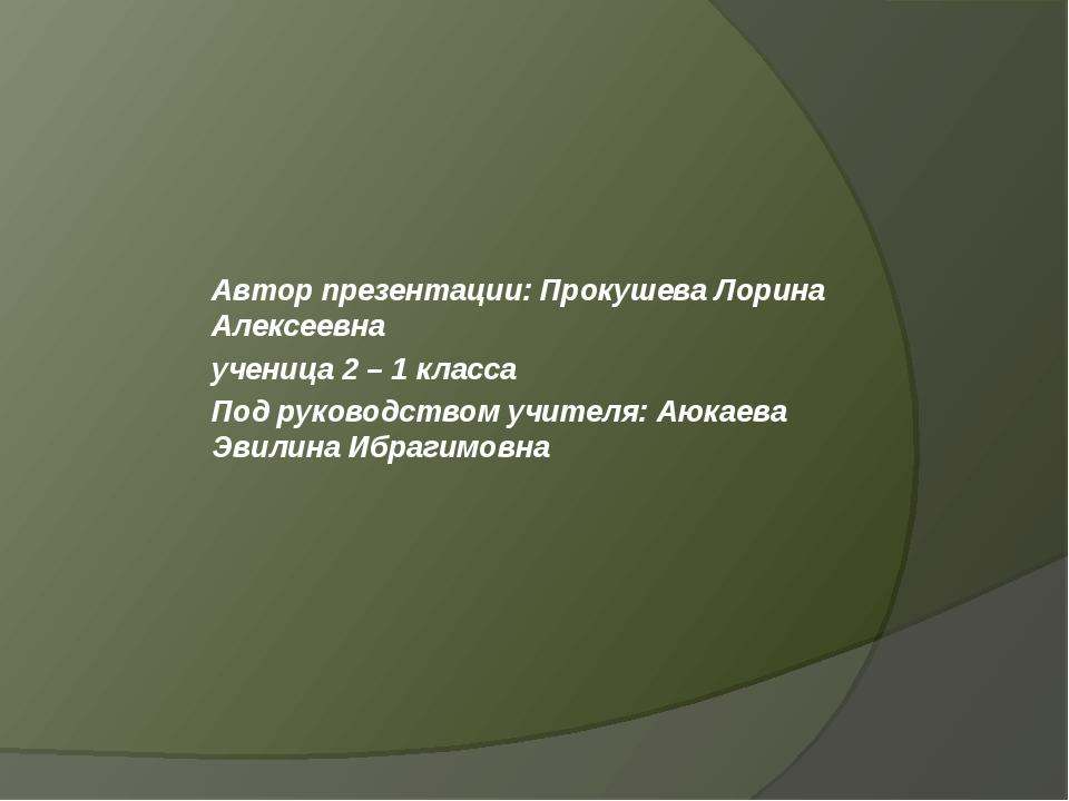 Автор презентации: Прокушева Лорина Алексеевна ученица 2 – 1 класса Под руков...