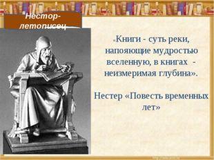 Нестор-летописец «Книги - суть реки, напояющие мудростью вселенную, в книгах