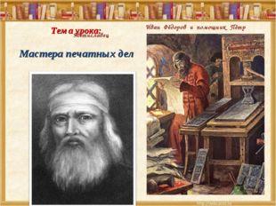 Тема урока: Мастера печатных дел Иван Фёдоров и помощник Пётр Мстиславец
