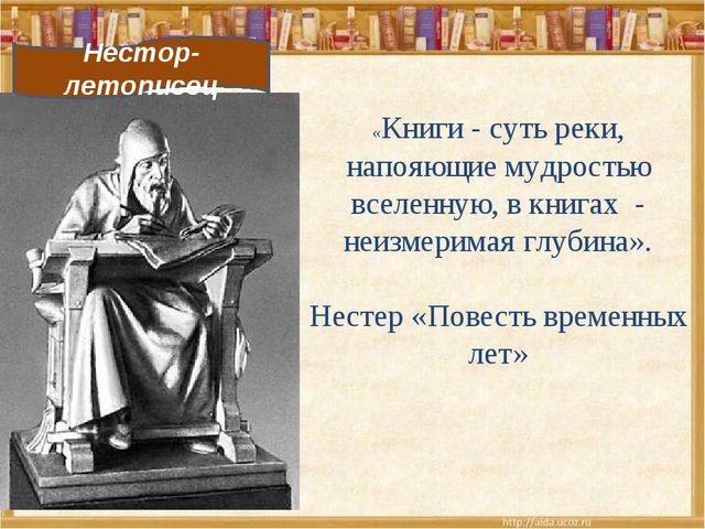 Нестор-летописец «Книги - суть реки, напояющие мудростью вселенную, в книгах...