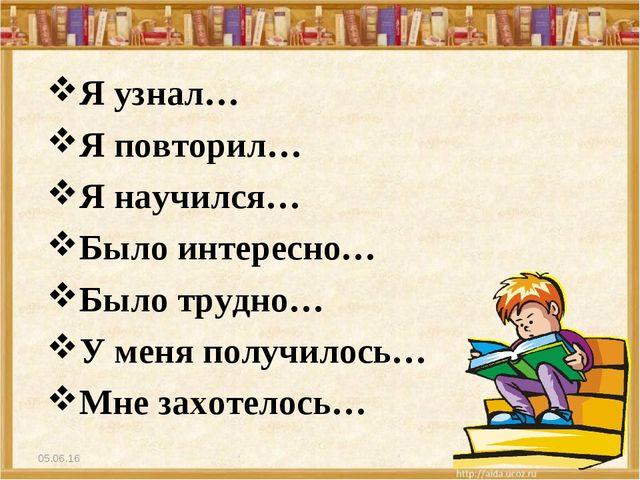 * * Я узнал… Я повторил… Я научился… Было интересно… Было трудно… У меня полу...