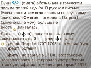Буква (омега) обозначала в греческом письме долгий звук /о/. В русском письм