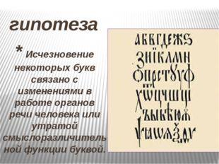 гипотеза * Исчезновение некоторых букв связано с изменениями в работе органов