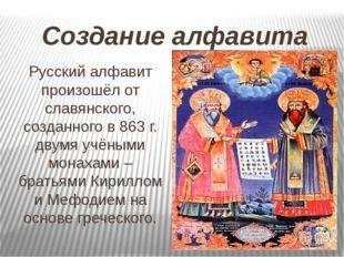 Создание алфавита Русский алфавит произошёл от славянского, созданного в 863