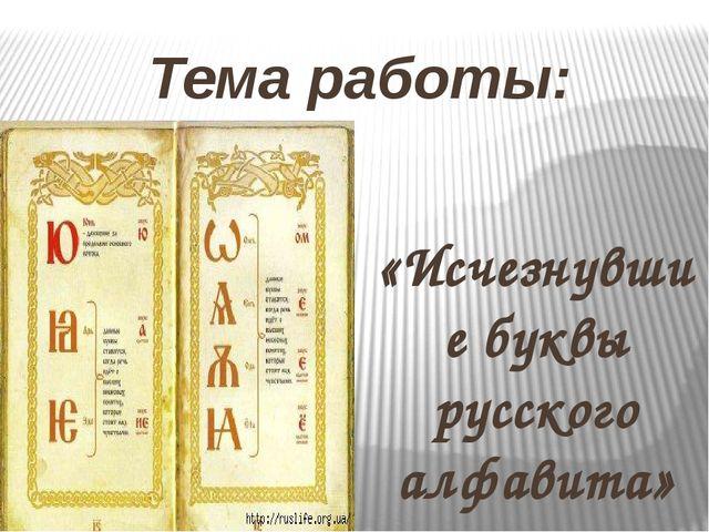 Тема работы: «Исчезнувшие буквы русского алфавита»