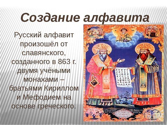Создание алфавита Русский алфавит произошёл от славянского, созданного в 863...