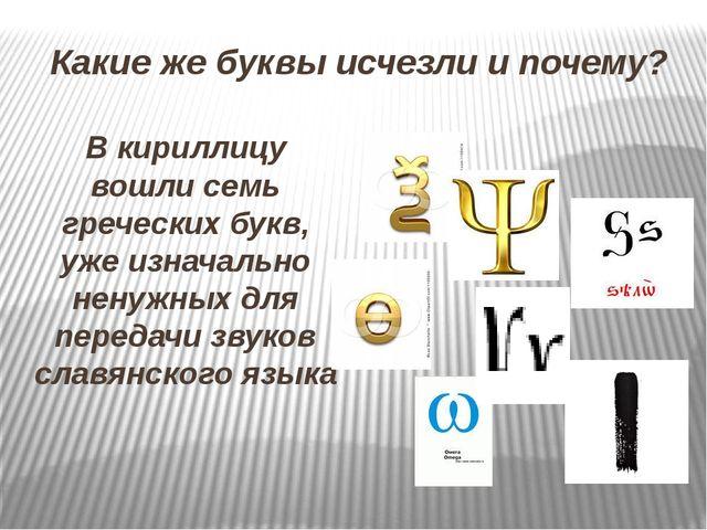 Какие же буквы исчезли и почему? В кириллицу вошли семь греческих букв, уже и...