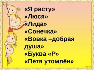 «Я расту» «Люся» «Лида» «Сонечка» «Вовка –добрая душа» «Буква «Р» «Петя утом