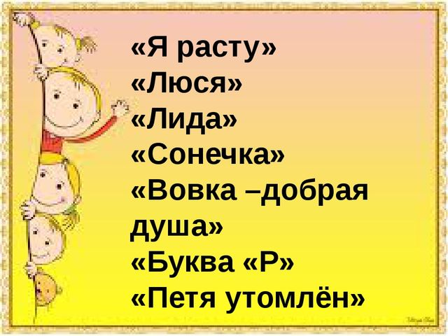 «Я расту» «Люся» «Лида» «Сонечка» «Вовка –добрая душа» «Буква «Р» «Петя утом...