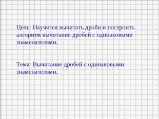 Цель: Научится вычитать дроби и построить алгоритм вычитания дробей с одинако
