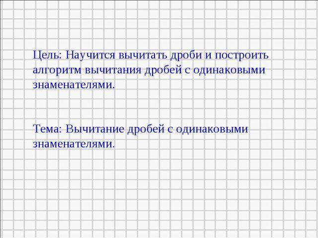 Цель: Научится вычитать дроби и построить алгоритм вычитания дробей с одинако...