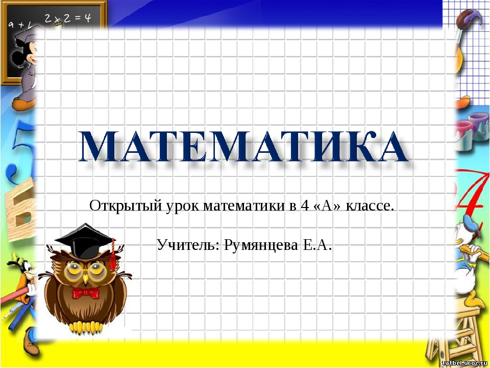 Открытый урок математики в 4 «А» классе. Учитель: Румянцева Е.А.